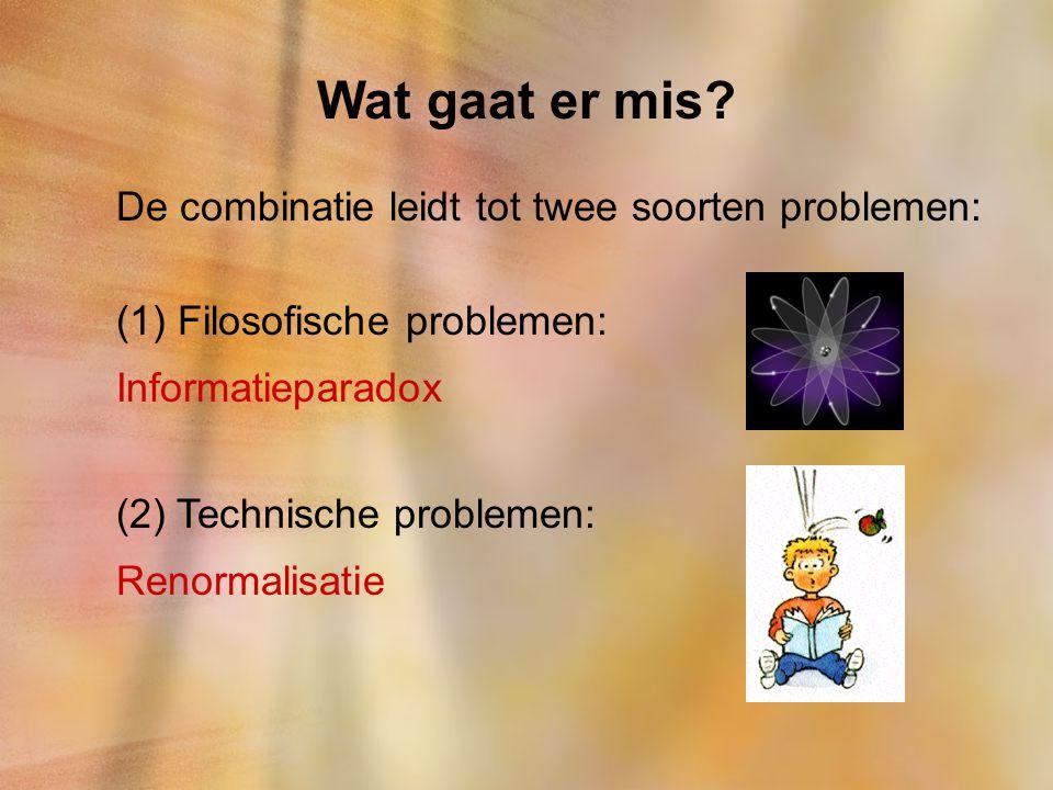 Wat gaat er mis? De combinatie leidt tot twee soorten problemen: (1) Filosofische problemen: Informatieparadox (2) Technische problemen: Renormalisati