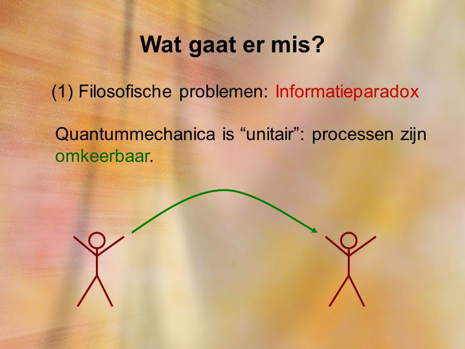 """Wat gaat er mis? (1) Filosofische problemen: Informatieparadox Quantummechanica is """"unitair"""": processen zijn omkeerbaar."""