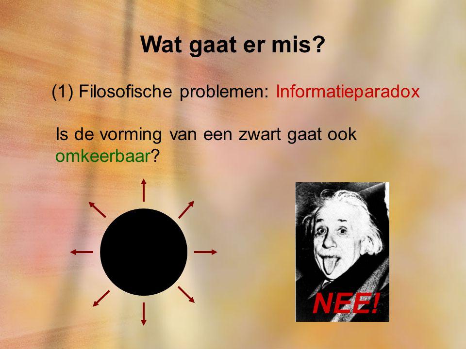 Wat gaat er mis? (1) Filosofische problemen: Informatieparadox Is de vorming van een zwart gaat ook omkeerbaar? NEE!