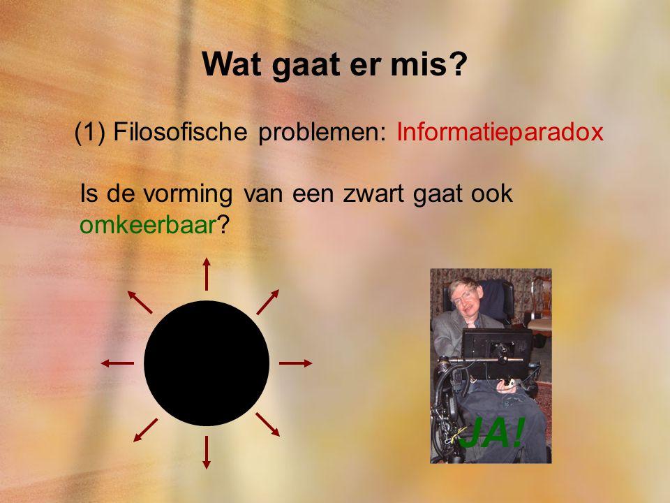 Wat gaat er mis? (1) Filosofische problemen: Informatieparadox Is de vorming van een zwart gaat ook omkeerbaar? JA!