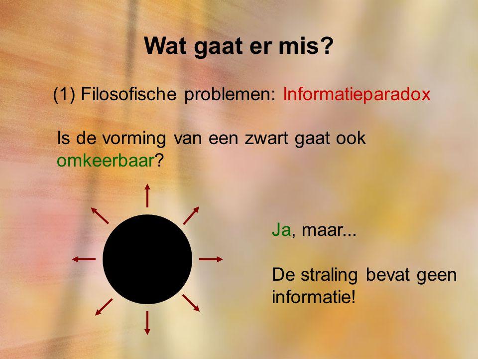 Wat gaat er mis? (1) Filosofische problemen: Informatieparadox Is de vorming van een zwart gaat ook omkeerbaar? Ja, maar... De straling bevat geen inf