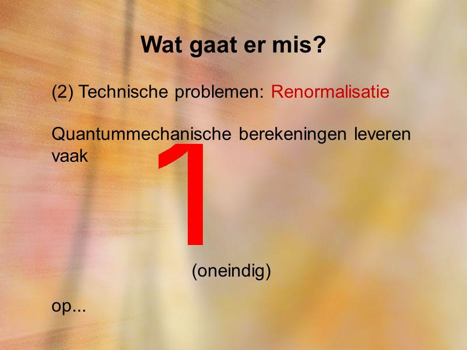 Wat gaat er mis? (2) Technische problemen: Renormalisatie Quantummechanische berekeningen leveren vaak (oneindig) op...