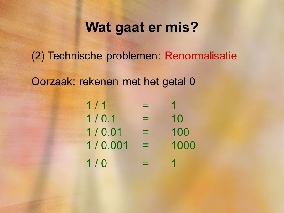 Wat gaat er mis? (2) Technische problemen: Renormalisatie Oorzaak: rekenen met het getal 0 1 / 1=1 1 / 0.1=10 1 / 0.01=100 1 / 0.001=1000 1 / 0=1