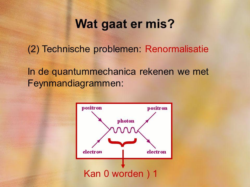 Wat gaat er mis? (2) Technische problemen: Renormalisatie In de quantummechanica rekenen we met Feynmandiagrammen: } Kan 0 worden ) 1