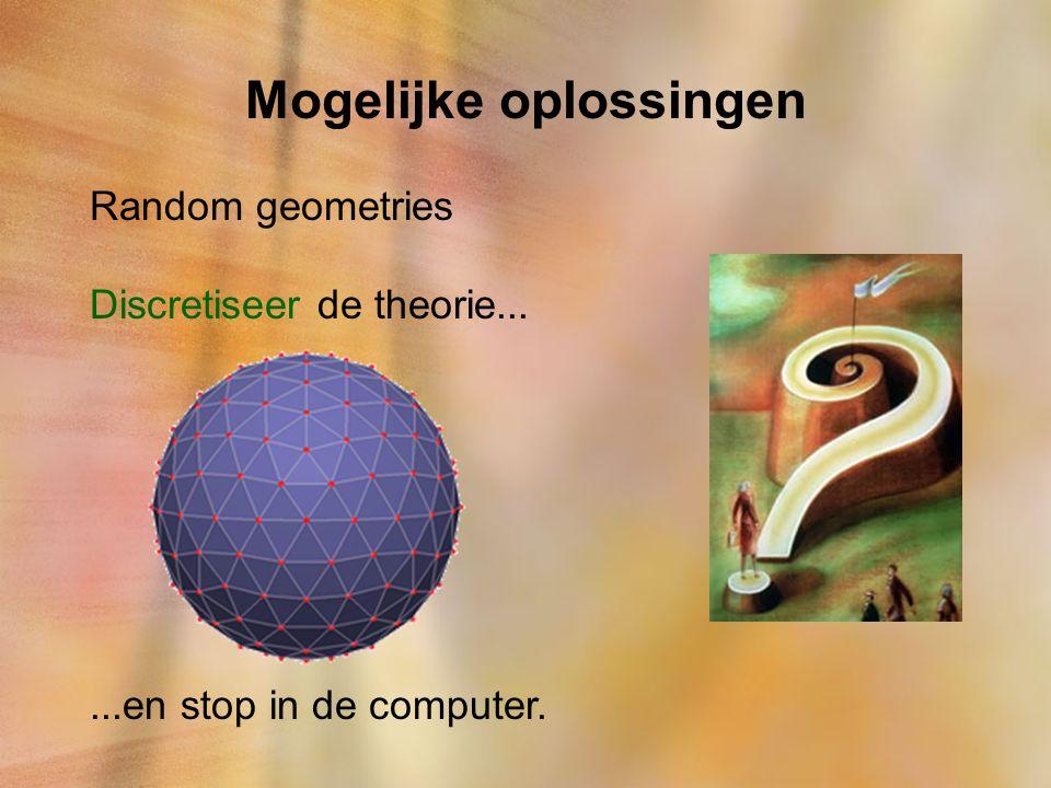 Mogelijke oplossingen Random geometries Discretiseer de theorie......en stop in de computer.