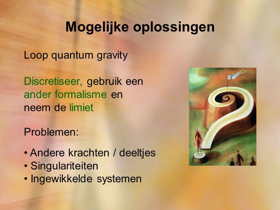 Mogelijke oplossingen Loop quantum gravity Discretiseer, gebruik een ander formalisme en neem de limiet Problemen: Andere krachten / deeltjes Singular