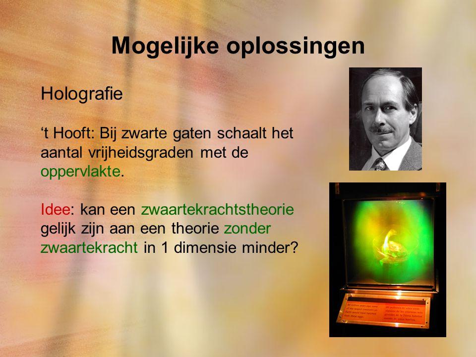 Mogelijke oplossingen Holografie 't Hooft: Bij zwarte gaten schaalt het aantal vrijheidsgraden met de oppervlakte. Idee: kan een zwaartekrachtstheorie