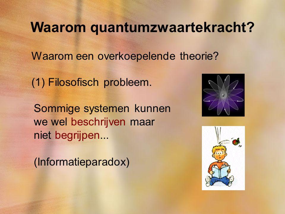 Waarom quantumzwaartekracht? Waarom een overkoepelende theorie? (1) Filosofisch probleem. Sommige systemen kunnen we wel beschrijven maar niet begrijp