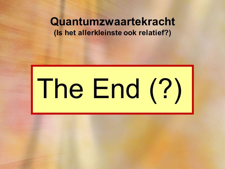 Quantumzwaartekracht (Is het allerkleinste ook relatief?) The End (?)
