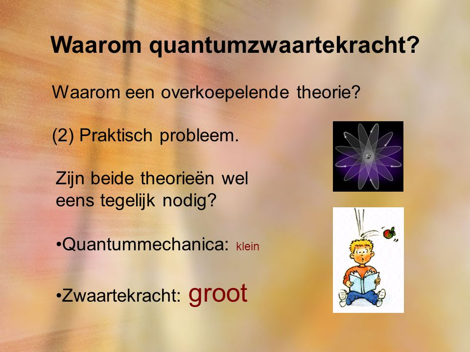 Waarom quantumzwaartekracht? Waarom een overkoepelende theorie? (2) Praktisch probleem. Zijn beide theorieën wel eens tegelijk nodig? Quantummechanica