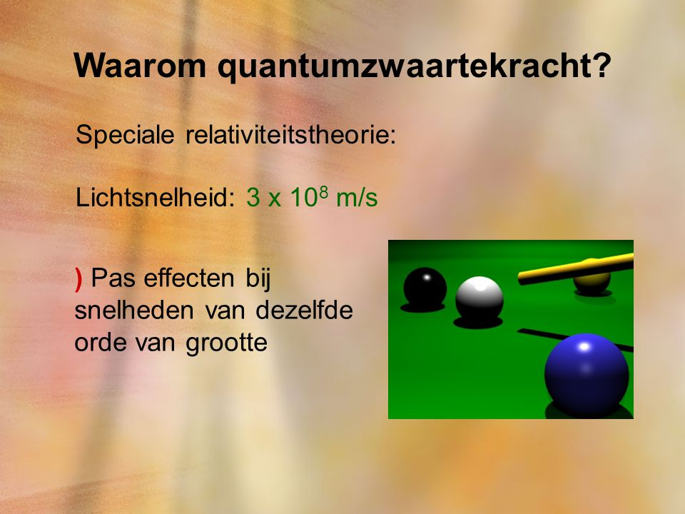 Waarom quantumzwaartekracht? Speciale relativiteitstheorie: Lichtsnelheid: 3 x 10 8 m/s ) Pas effecten bij snelheden van dezelfde orde van grootte