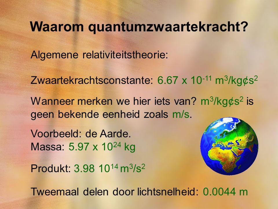 Waarom quantumzwaartekracht? Algemene relativiteitstheorie: Zwaartekrachtsconstante: 6.67 x 10 -11 m 3 /kg¢s 2 Wanneer merken we hier iets van? m 3 /k