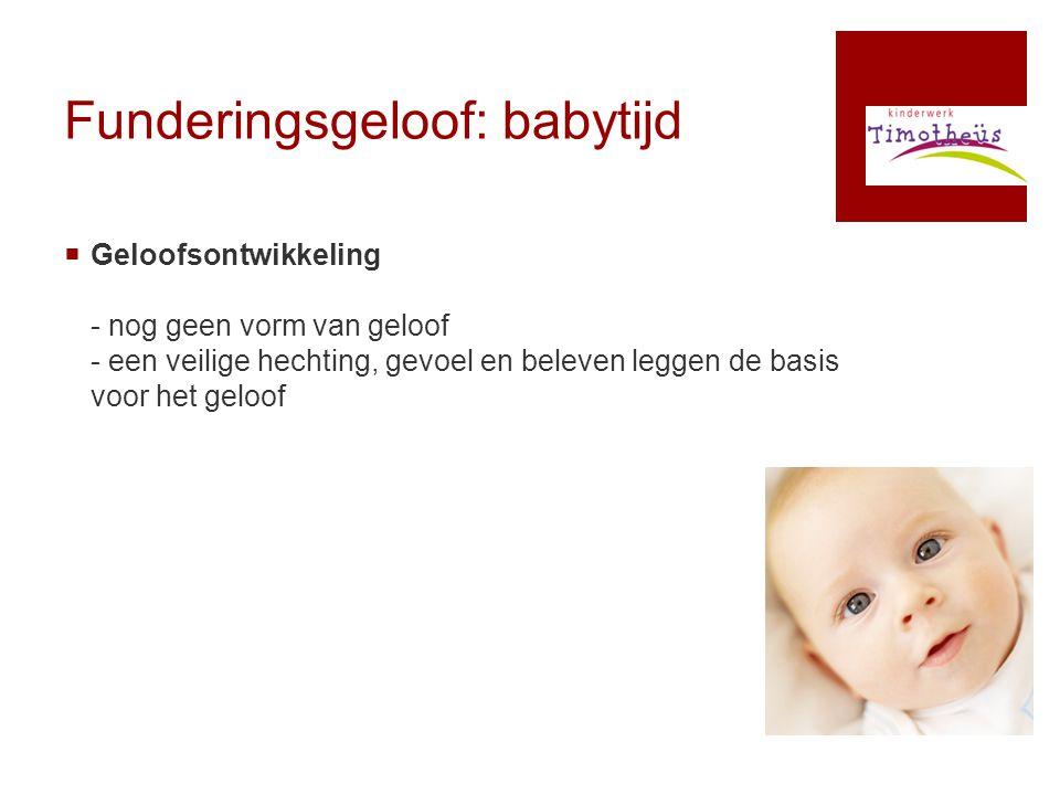 Funderingsgeloof: babytijd  Geloofsontwikkeling - nog geen vorm van geloof - een veilige hechting, gevoel en beleven leggen de basis voor het geloof