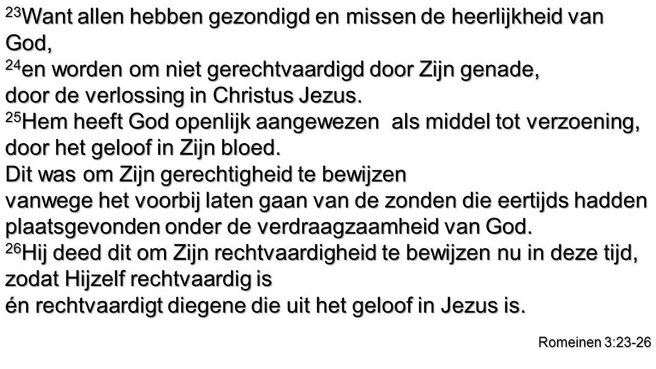 23 Want allen hebben gezondigd en missen de heerlijkheid van God, 24 en worden om niet gerechtvaardigd door Zijn genade, door de verlossing in Christus Jezus.