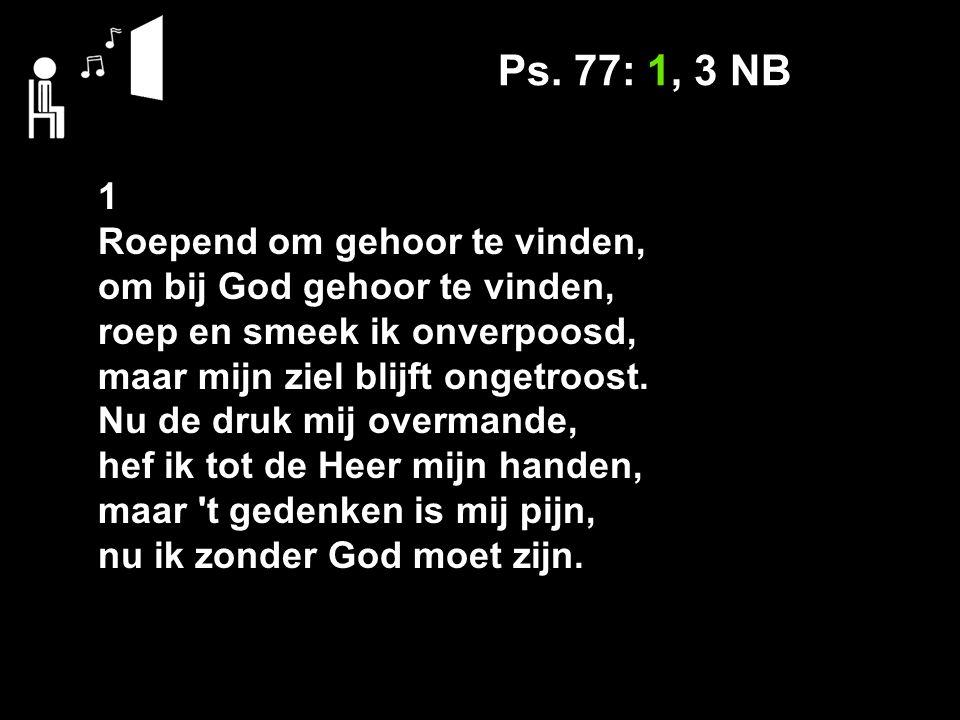 Ps. 77: 1, 3 NB 1 Roepend om gehoor te vinden, om bij God gehoor te vinden, roep en smeek ik onverpoosd, maar mijn ziel blijft ongetroost. Nu de druk