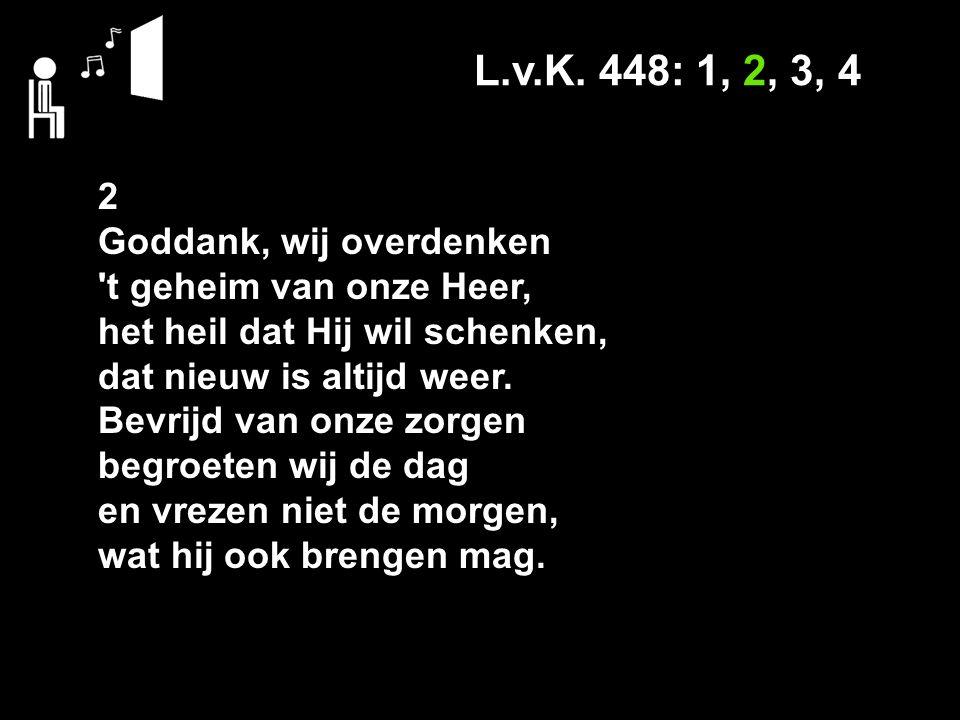 L.v.K. 448: 1, 2, 3, 4 2 Goddank, wij overdenken 't geheim van onze Heer, het heil dat Hij wil schenken, dat nieuw is altijd weer. Bevrijd van onze zo