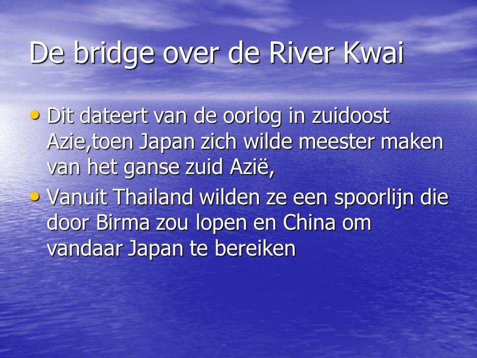 De bridge over de River Kwai Dit dateert van de oorlog in zuidoost Azie,toen Japan zich wilde meester maken van het ganse zuid Azië, Dit dateert van de oorlog in zuidoost Azie,toen Japan zich wilde meester maken van het ganse zuid Azië, Vanuit Thailand wilden ze een spoorlijn die door Birma zou lopen en China om vandaar Japan te bereiken Vanuit Thailand wilden ze een spoorlijn die door Birma zou lopen en China om vandaar Japan te bereiken