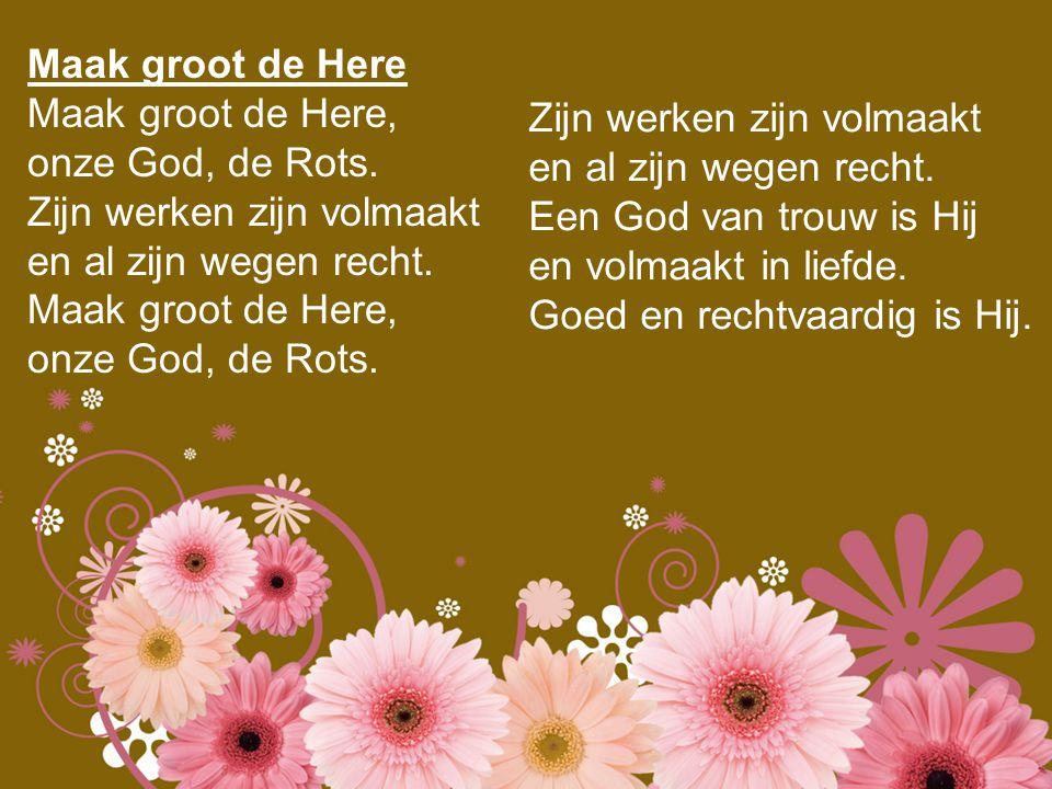 Maak groot de Here Maak groot de Here, onze God, de Rots. Zijn werken zijn volmaakt en al zijn wegen recht. Maak groot de Here, onze God, de Rots. Zij