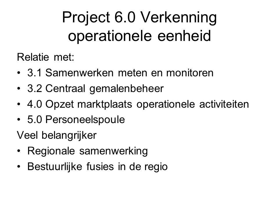 Project 6.0 Verkenning operationele eenheid Relatie met: 3.1 Samenwerken meten en monitoren 3.2 Centraal gemalenbeheer 4.0 Opzet marktplaats operationele activiteiten 5.0 Personeelspoule Veel belangrijker Regionale samenwerking Bestuurlijke fusies in de regio