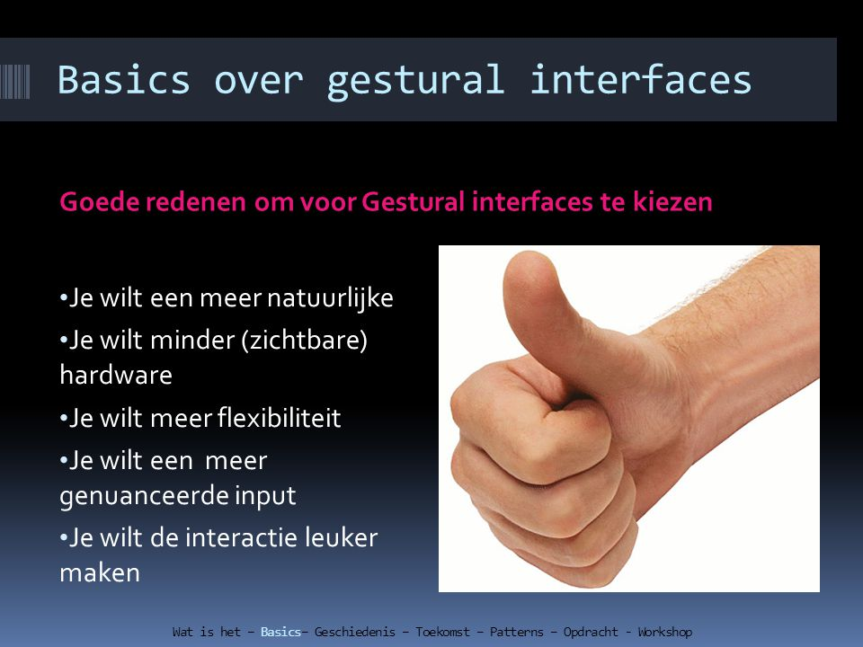 Basics over gestural interfaces Goede redenen om voor Gestural interfaces te kiezen Je wilt een meer natuurlijke Je wilt minder (zichtbare) hardware Je wilt meer flexibiliteit Je wilt een meer genuanceerde input Je wilt de interactie leuker maken Wat is het – Basics– Geschiedenis – Toekomst – Patterns – Opdracht - Workshop