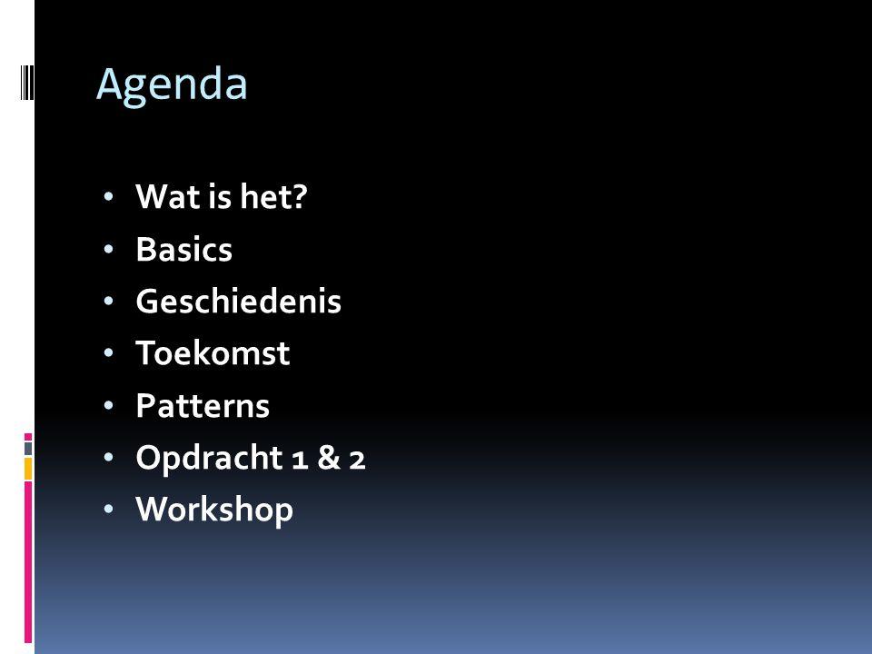 Agenda Wat is het? Basics Geschiedenis Toekomst Patterns Opdracht 1 & 2 Workshop