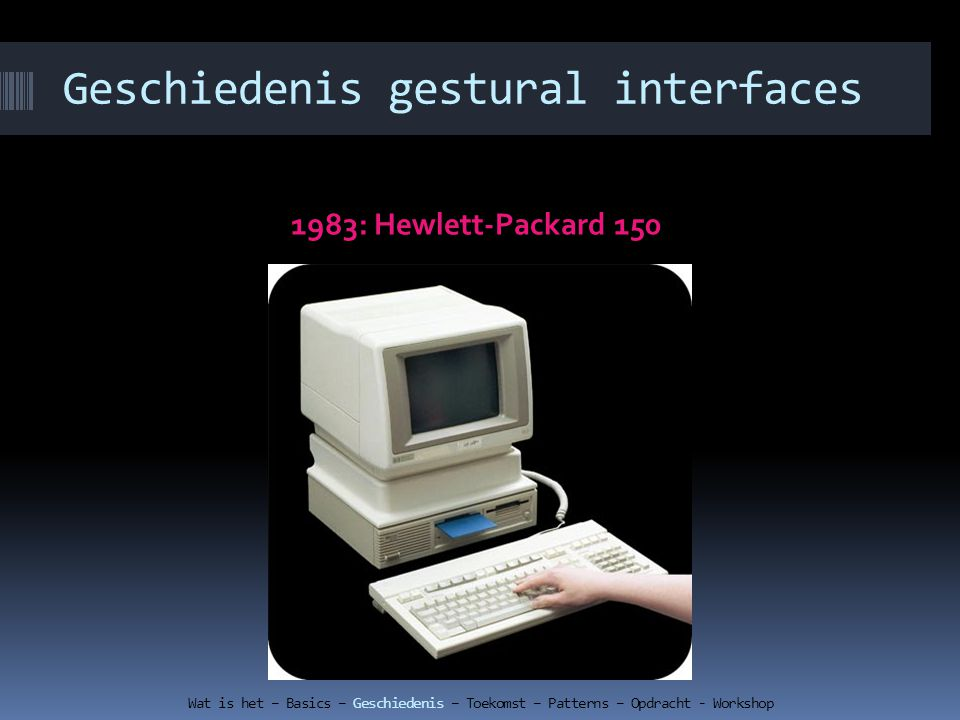 Geschiedenis gestural interfaces 1983: Hewlett-Packard 150 Wat is het – Basics – Geschiedenis – Toekomst – Patterns – Opdracht - Workshop