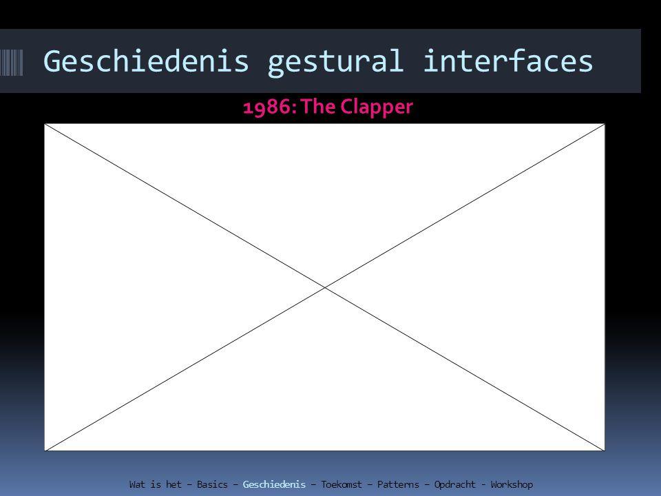 Geschiedenis gestural interfaces 1986: The Clapper Wat is het – Basics – Geschiedenis – Toekomst – Patterns – Opdracht - Workshop