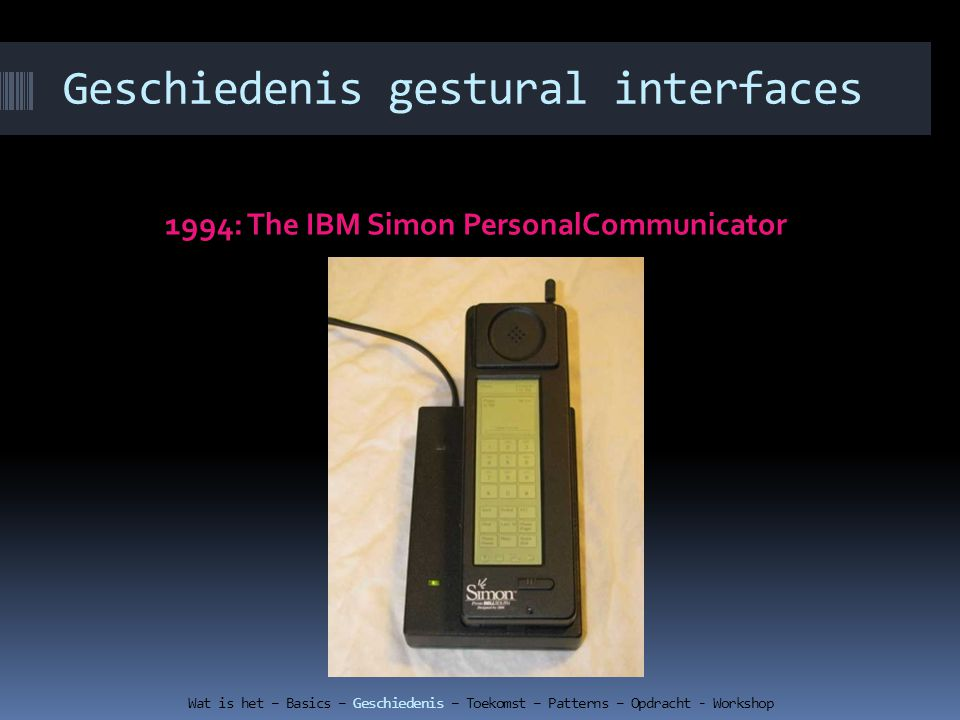Geschiedenis gestural interfaces 1994: The IBM Simon PersonalCommunicator Wat is het – Basics – Geschiedenis – Toekomst – Patterns – Opdracht - Workshop