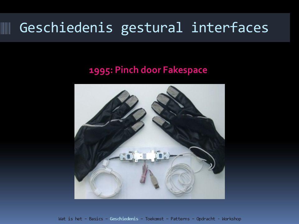 Geschiedenis gestural interfaces 1995: Pinch door Fakespace Wat is het – Basics – Geschiedenis – Toekomst – Patterns – Opdracht - Workshop