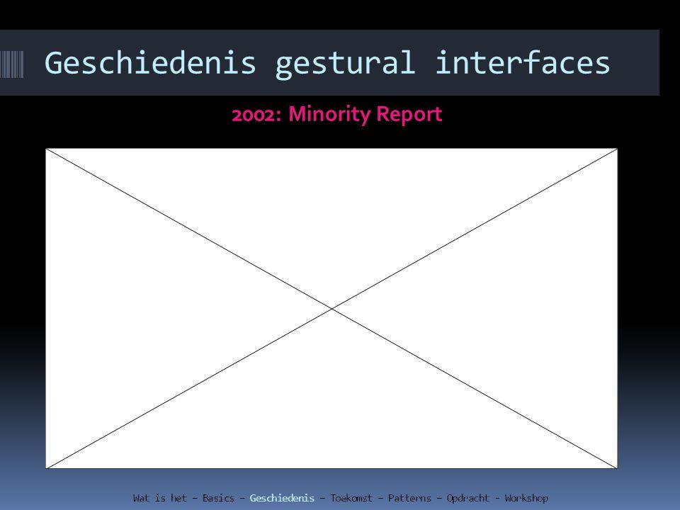 Geschiedenis gestural interfaces 2002: Minority Report Wat is het – Basics – Geschiedenis – Toekomst – Patterns – Opdracht - Workshop