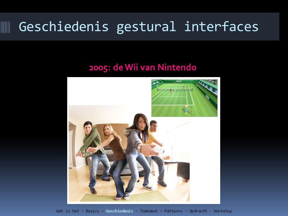 Geschiedenis gestural interfaces 2005: de Wii van Nintendo Wat is het – Basics – Geschiedenis – Toekomst – Patterns – Opdracht - Workshop