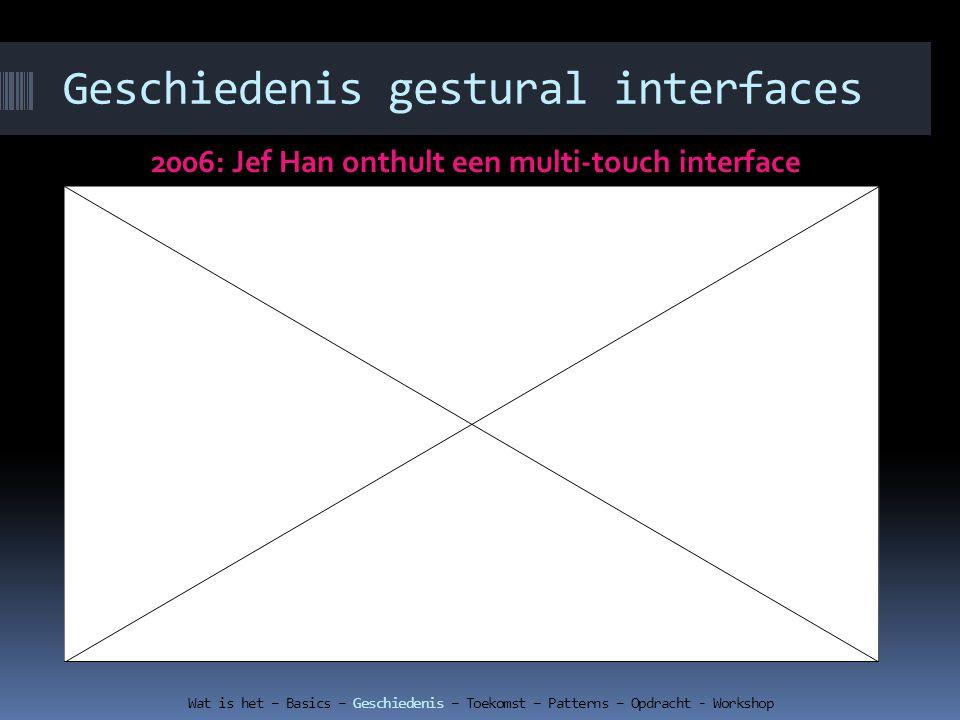 Geschiedenis gestural interfaces 2006: Jef Han onthult een multi-touch interface Wat is het – Basics – Geschiedenis – Toekomst – Patterns – Opdracht -