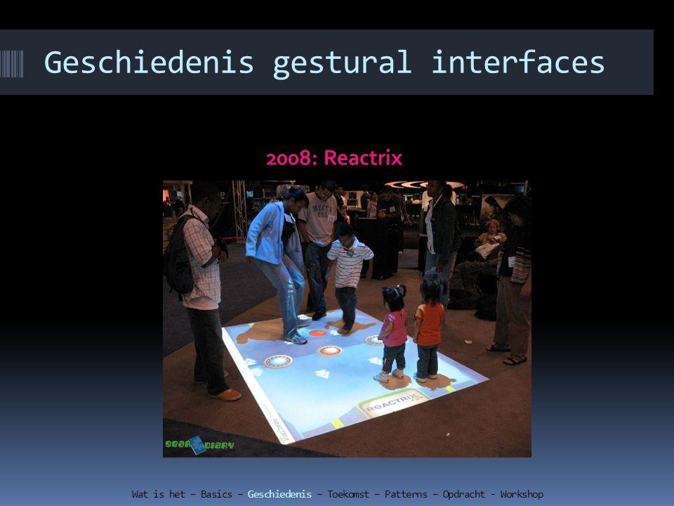 Geschiedenis gestural interfaces 2008: Reactrix Wat is het – Basics – Geschiedenis – Toekomst – Patterns – Opdracht - Workshop