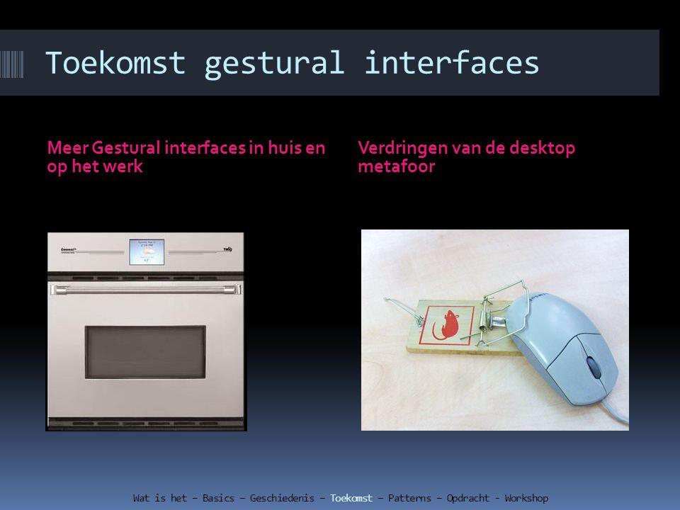 Meer Gestural interfaces in huis en op het werk Verdringen van de desktop metafoor Wat is het – Basics – Geschiedenis – Toekomst – Patterns – Opdracht