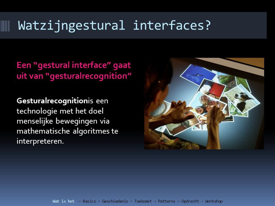Patterns bij gestural interfaces Free-formPatterns Step to activateShake to change Wat is het – Basics – Geschiedenis – Toekomst – Patterns – Opdracht - Workshop