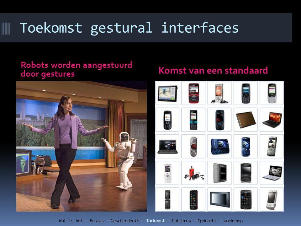 Toekomst gestural interfaces Robots worden aangestuurd door gestures Komst van een standaard Wat is het – Basics – Geschiedenis – Toekomst – Patterns – Opdracht - Workshop