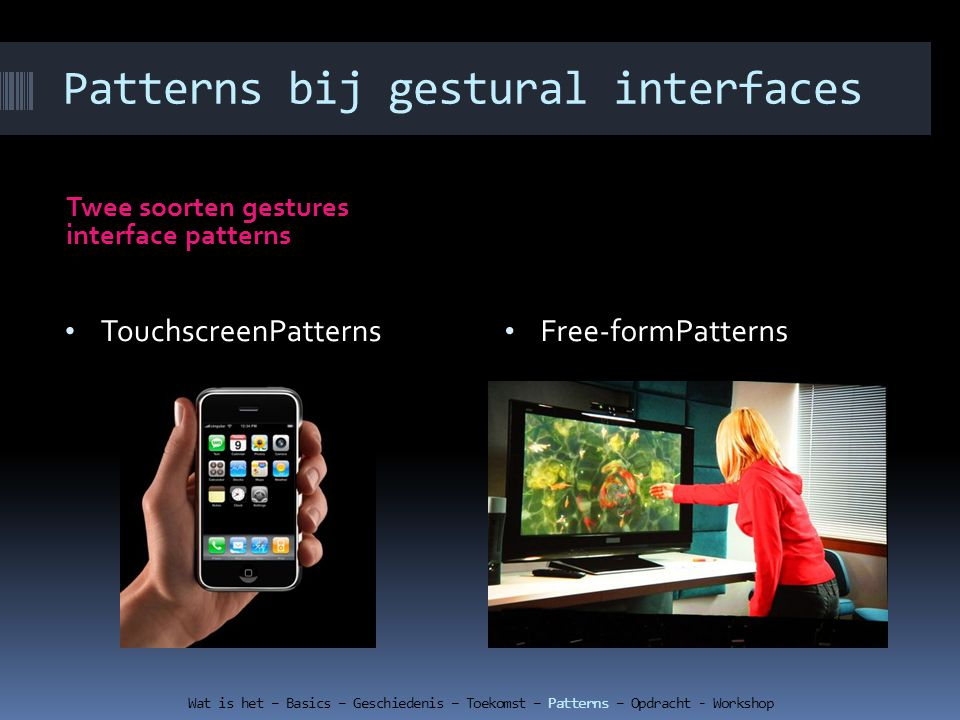 Patterns bij gestural interfaces Twee soorten gestures interface patterns Wat is het – Basics – Geschiedenis – Toekomst – Patterns – Opdracht - Workshop Free-formPatterns TouchscreenPatterns