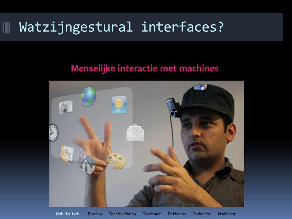 Patterns bij gestural interfaces TouchscreenPatterns Tap to open/ activateTap to select Wat is het – Basics – Geschiedenis – Toekomst – Patterns – Opdracht - Workshop