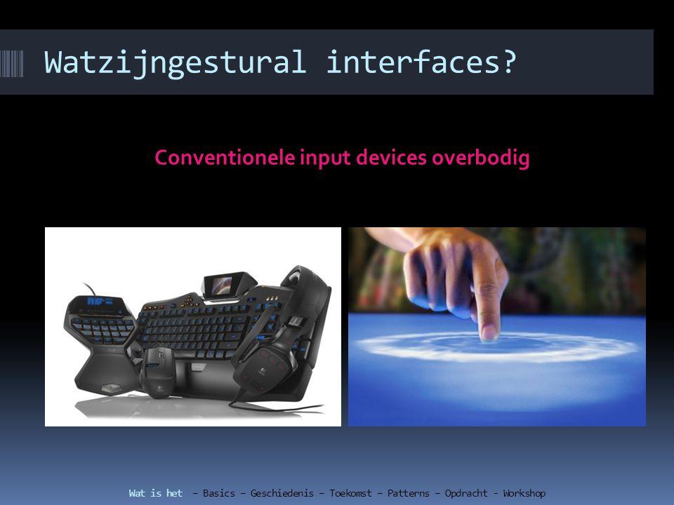 Basics over gestural interfaces Wat gebruik je niet in een gestural interface Cursors Hovers en Mouse-overs Dubbel-klik Rechtermuisknop Drop -down Knip en plak Multiselect Undo Wat is het – Basics– Geschiedenis – Toekomst – Patterns – Opdracht - Workshop