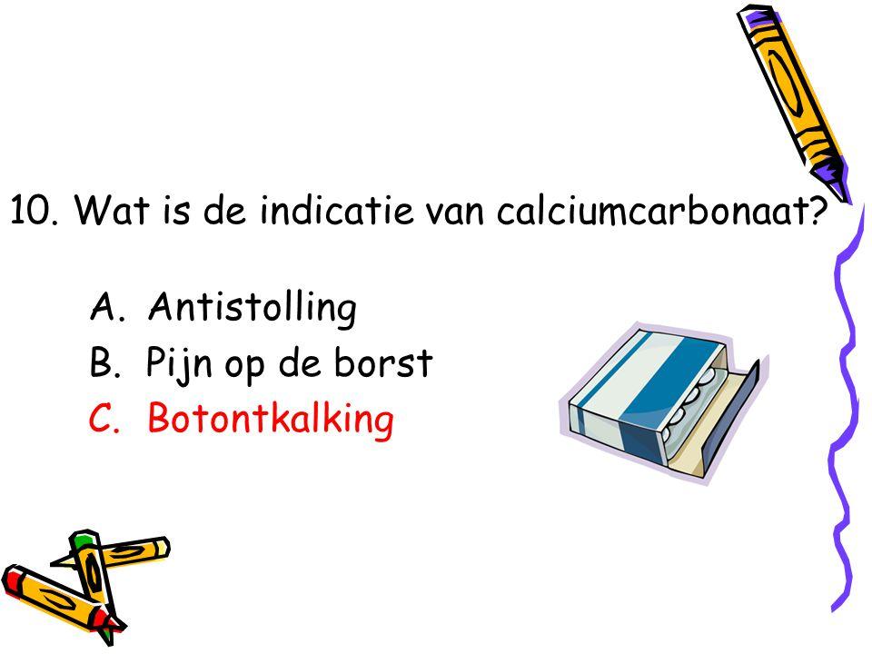 A.Antistolling B.Pijn op de borst C.Botontkalking 10. Wat is de indicatie van calciumcarbonaat?