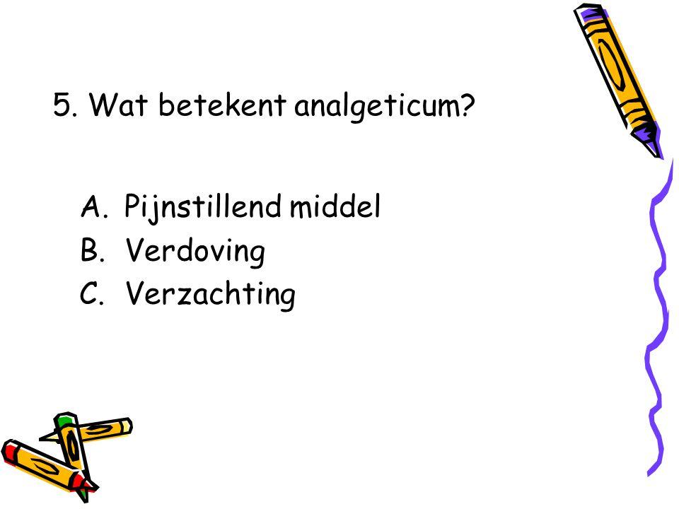 A.Pijnstillend middel B.Verdoving C.Verzachting 5. Wat betekent analgeticum?