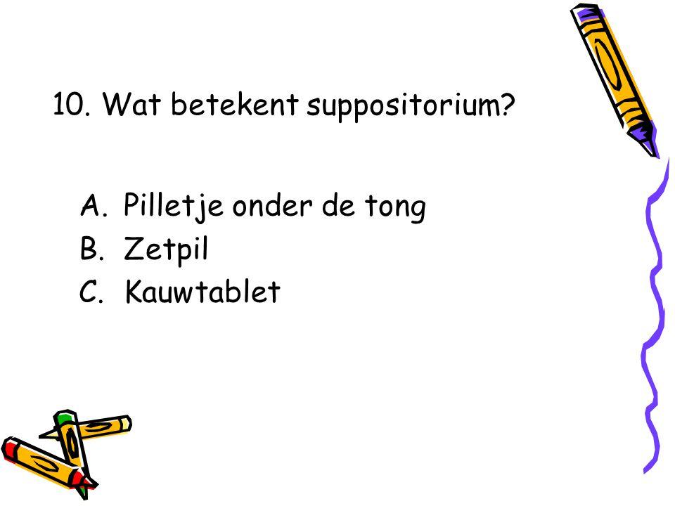 A.Pilletje onder de tong B.Zetpil C.Kauwtablet 10. Wat betekent suppositorium?