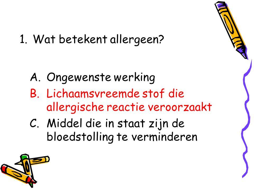 A.Ongewenste werking B.Lichaamsvreemde stof die allergische reactie veroorzaakt C.Middel die in staat zijn de bloedstolling te verminderen 1.