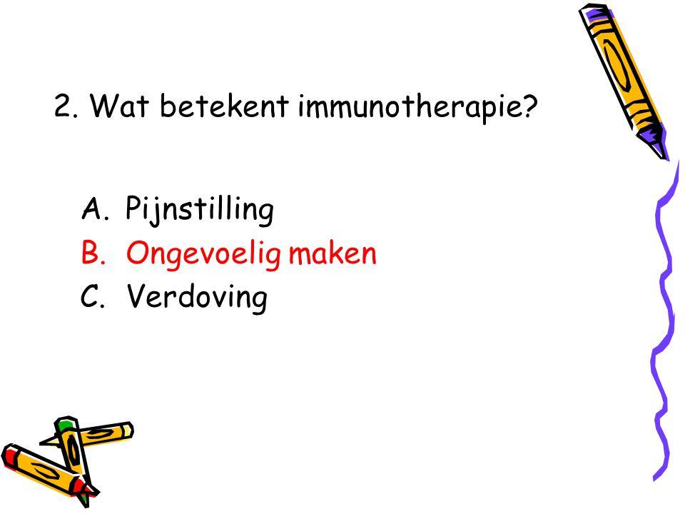 A.Pijnstilling B.Ongevoelig maken C.Verdoving 2. Wat betekent immunotherapie?
