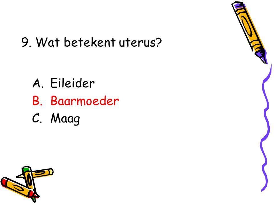 A.Eileider B.Baarmoeder C.Maag 9. Wat betekent uterus?