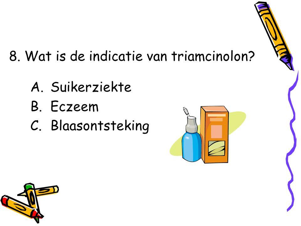 A.Suikerziekte B.Eczeem C.Blaasontsteking 8. Wat is de indicatie van triamcinolon?