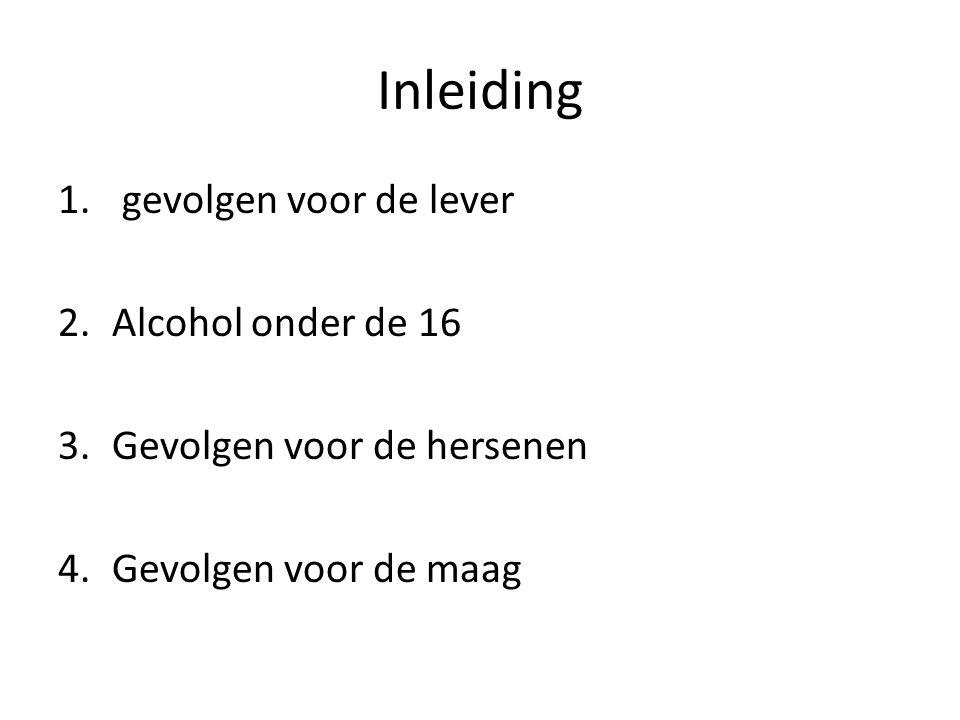 Inleiding 1. gevolgen voor de lever 2.Alcohol onder de 16 3.Gevolgen voor de hersenen 4.Gevolgen voor de maag