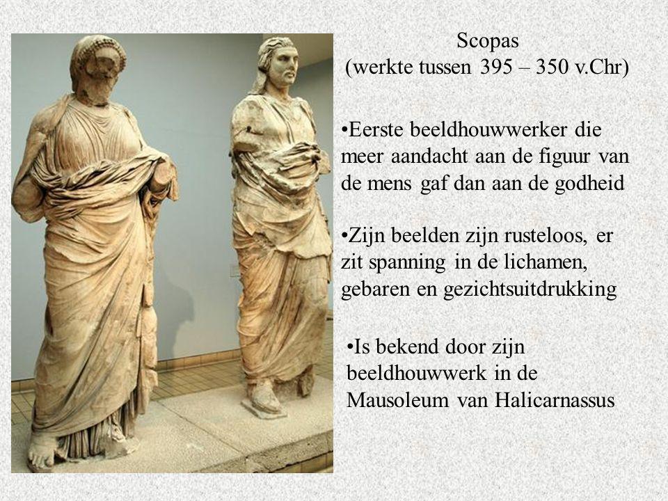 Scopas (werkte tussen 395 – 350 v.Chr) Eerste beeldhouwwerker die meer aandacht aan de figuur van de mens gaf dan aan de godheid Zijn beelden zijn rusteloos, er zit spanning in de lichamen, gebaren en gezichtsuitdrukking Is bekend door zijn beeldhouwwerk in de Mausoleum van Halicarnassus