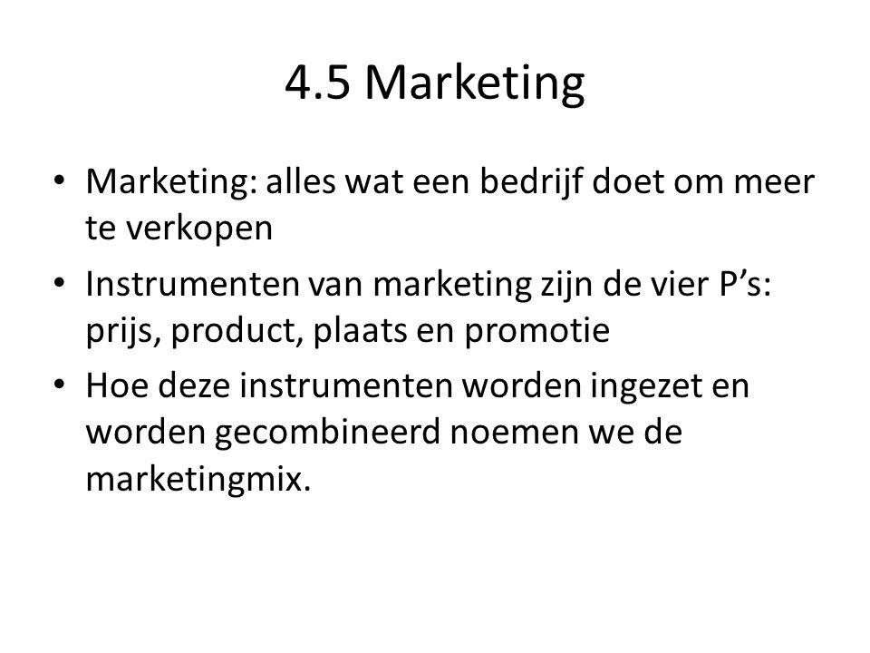 4.5 Marketing Marketing: alles wat een bedrijf doet om meer te verkopen Instrumenten van marketing zijn de vier P's: prijs, product, plaats en promotie Hoe deze instrumenten worden ingezet en worden gecombineerd noemen we de marketingmix.
