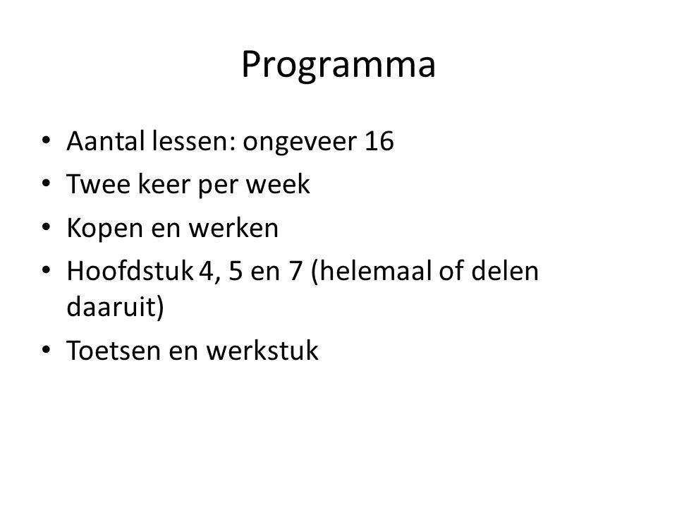 Programma Aantal lessen: ongeveer 16 Twee keer per week Kopen en werken Hoofdstuk 4, 5 en 7 (helemaal of delen daaruit) Toetsen en werkstuk